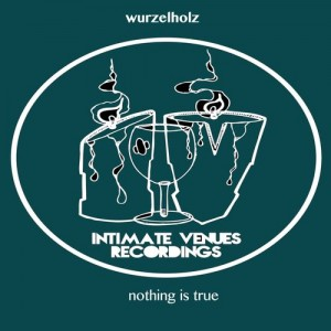 Wurzelholz - Nothing Is True EP [Intimate Venue Recordings]