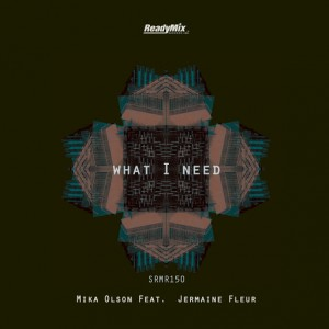 Mika Olson Feat. Jermaine Fleur - What I Need [Ready Mix Records]