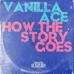 Vanilla Ace - How The Story Goes [Good For You Records]