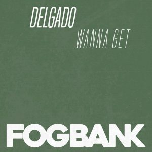 Delgado - Wanna Get [Fogbank]