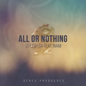 DJ Lesh SA feat. Inami - All Or Nothing [Seres Producoes]